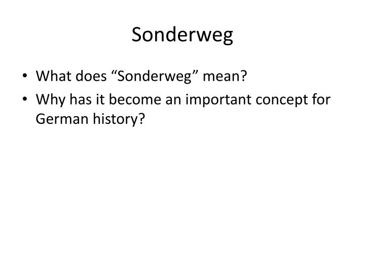 the history of germany and the concept of sonderweg Germany: germany, country of north-central europe although germany existed as a loose polity of germanic-speaking peoples for millennia, a united german nation in roughly its present form dates only to 1871 modern germany is a liberal democracy that has become ever more integrated with and central to a united europe.
