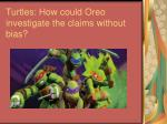 turtles how could oreo investigate the claims without bias