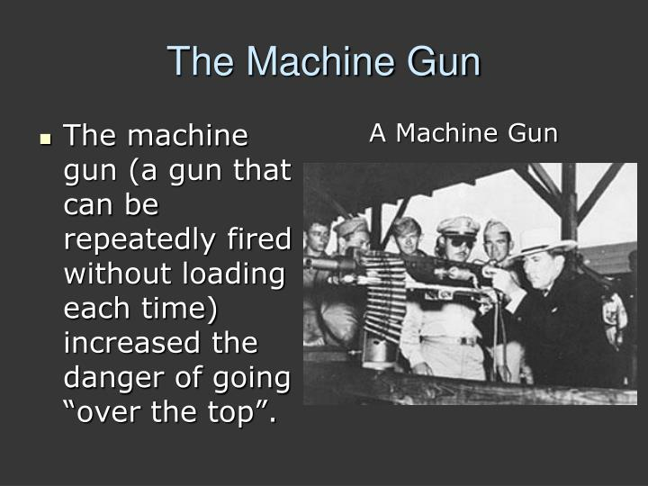 """The machine gun (a gun that can be repeatedly fired without loading each time) increased the danger of going """"over the top""""."""