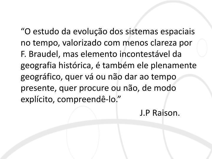 """""""O estudo da evolução dos sistemas espaciais no tempo, valorizado com menos clareza por F. Braudel, mas elemento incontestável da geografia histórica, é também ele plenamente geográfico, quer vá ou não dar ao tempo presente, quer procure ou não, de modo explícito, compreendê-lo."""""""