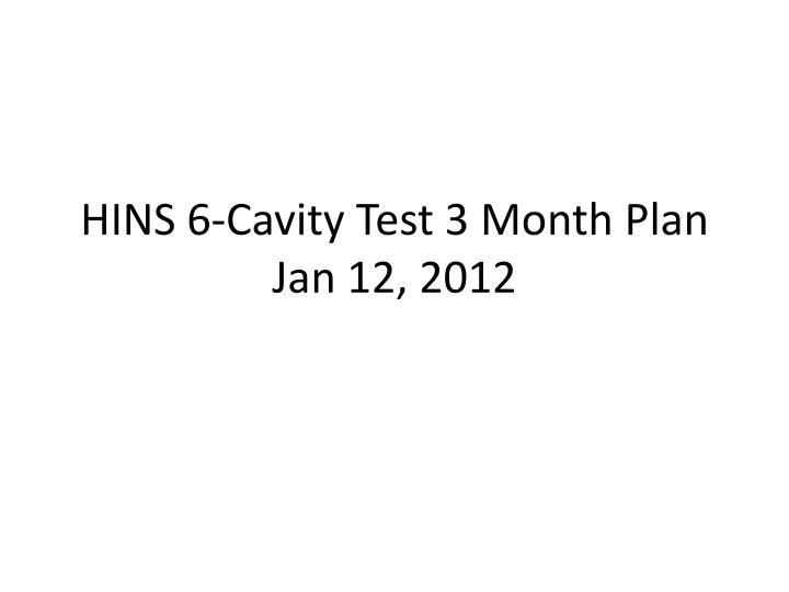 hins 6 cavity test 3 month plan jan 12 2012 n.