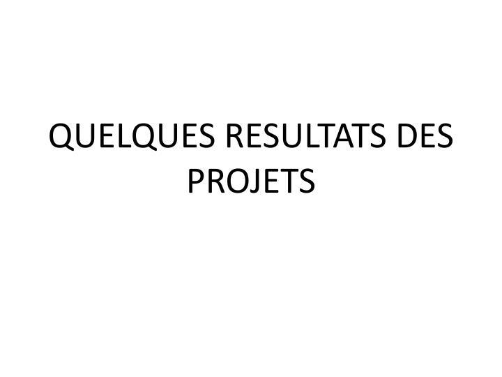 QUELQUES RESULTATS DES PROJETS