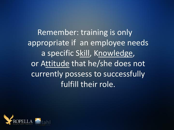 Remember: training is only appropriate if  an employee needs