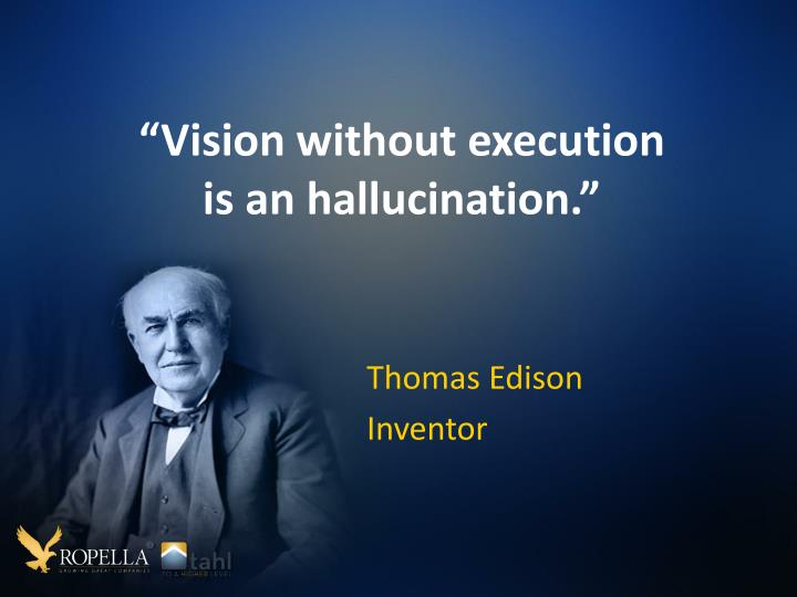 """Vision without execution is an hallucination."""