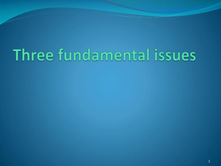 Three fundamental issues