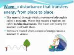 wave a disturbance that transfers energy from place to place