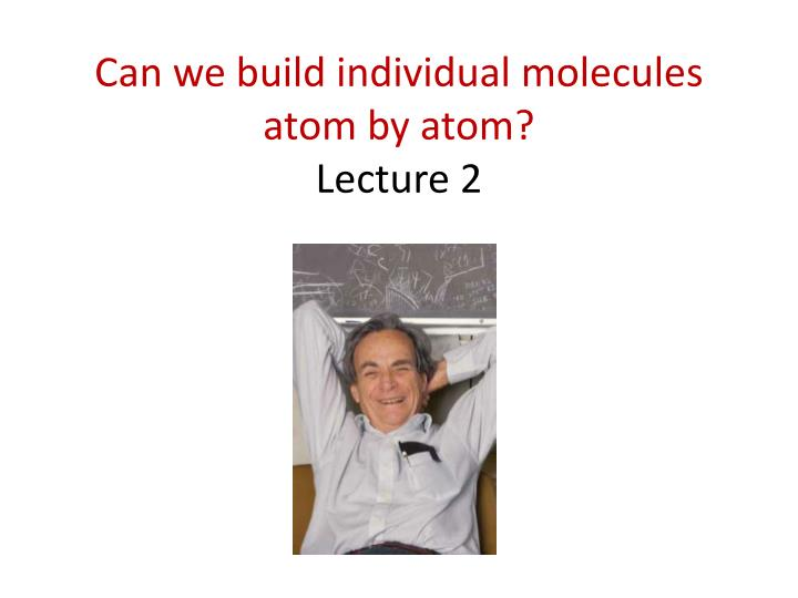 can we build individual molecules atom by atom lecture 2 n.