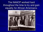 the naacp worked hard throughout the time to try and gain equality for african americans