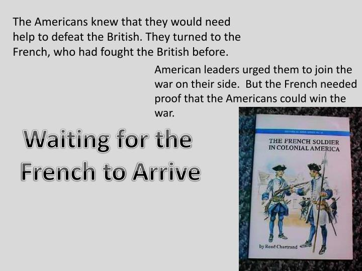 The Americans knew that they would need help to defeat the British. They turned to the French, who had fought the British before.