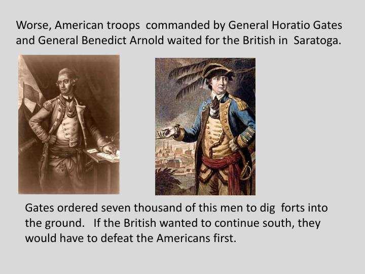 Worse, American troops  commanded by General Horatio Gates and General Benedict Arnold waited for the British in  Saratoga.