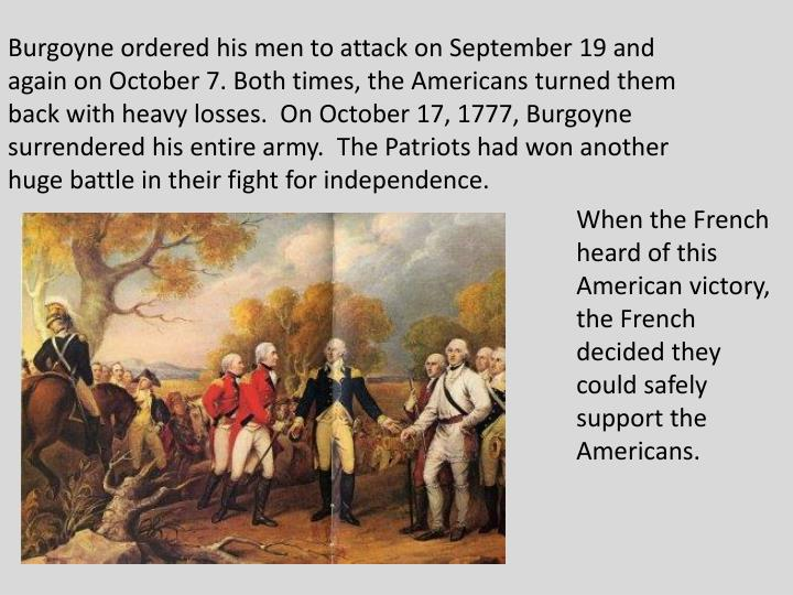 Burgoyne ordered his men to attack on September 19 and again on October 7. Both times, the Americans turned them back with heavy losses.  On October 17, 1777, Burgoyne surrendered his entire army.  The Patriots had won another huge battle in their fight