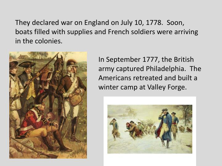 They declared war on England on July 10, 1778.  Soon, boats filled with supplies and French soldiers were arriving in the colonies.