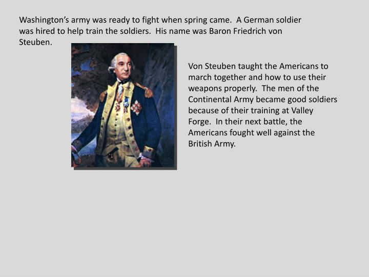 Washington's army was ready to fight when spring came.  A German soldier was hired to help train the soldiers.  His name was Baron Friedrich von Steuben.