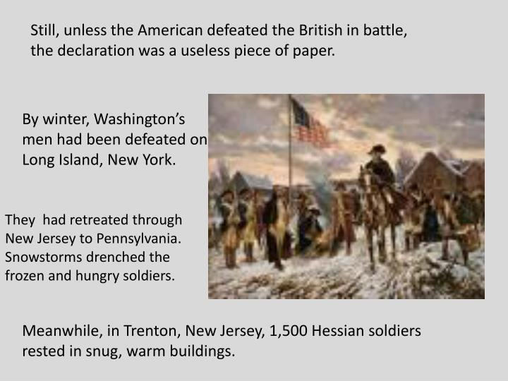 Still, unless the American defeated the British in battle, the declaration was a useless piece of paper.