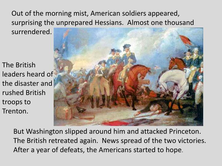 Out of the morning mist, American soldiers appeared, surprising the unprepared Hessians.  Almost one thousand surrendered.
