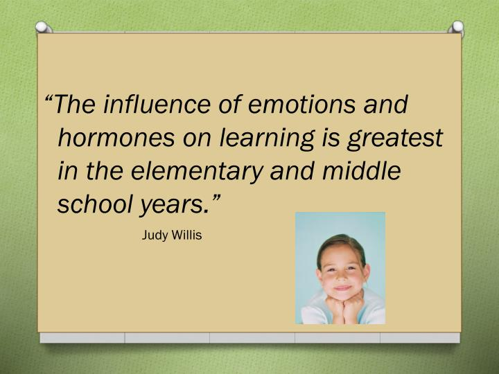 """The influence of emotions and hormones on learning is greatest in the elementary and middle school years."""