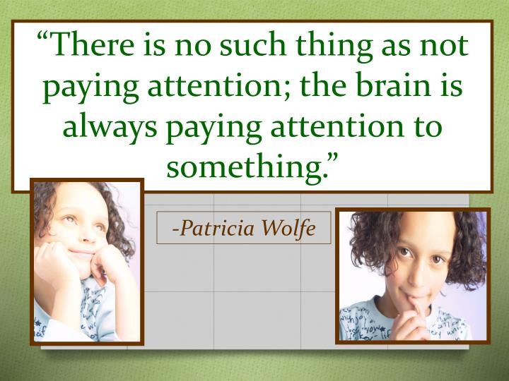 """There is no such thing as not paying attention; the brain is always paying attention to something."""