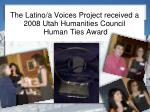 the latino a voices project received a 2008 utah humanities council human ties award