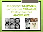 reacciones normales en personas normales frente a eventos anormales