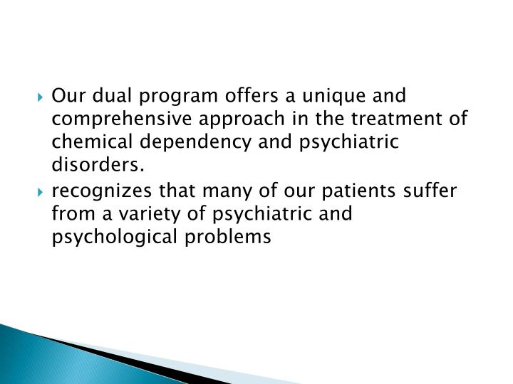 Our dual program offers a unique and comprehensive approach in the treatment of chemical dependency and psychiatric disorders.
