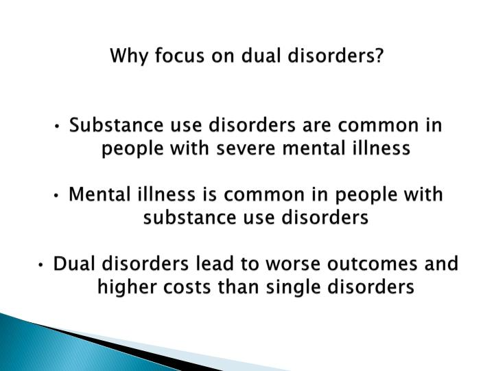 Why focus on dual disorders?