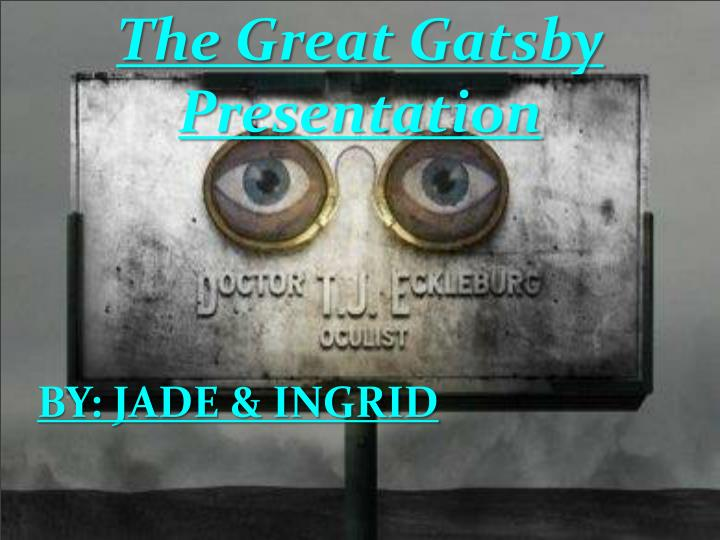 the great gatsby and the eyes of doctor t j eckleburg Reading through the novel the great gatsby, it becomes evident that dr eckelberg symbolizes god and oversees events that occur the characters in the novel refer to the eyes of dr eckelberg often doctor tj eckleburg symbolizes three things he symbolizes the corruption of society his eyes.