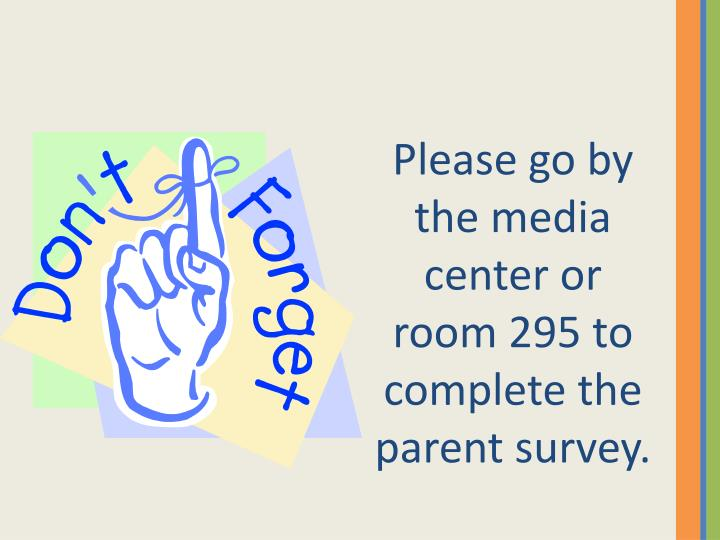 Please go by the media center or room 295 to complete the parent survey.