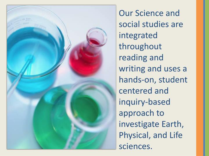 Our Science and social studies are integrated throughout reading and writing and uses a hands-on, student centered and inquiry-based approach to investigate Earth, Physical, and Life sciences.