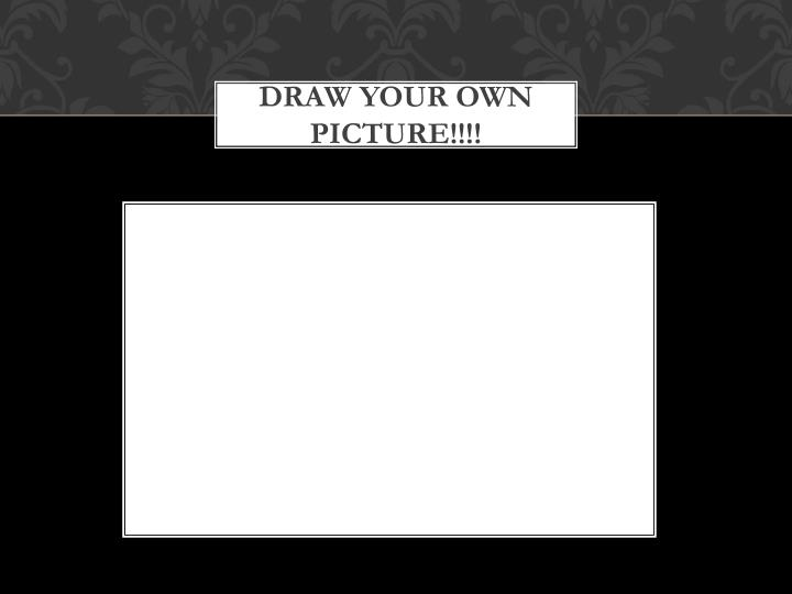 DRAW YOUR OWN PICTURE!!!!