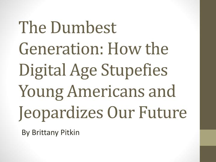 the dumbest generation how the digital age stupefies young americans and jeopardizes our future n.
