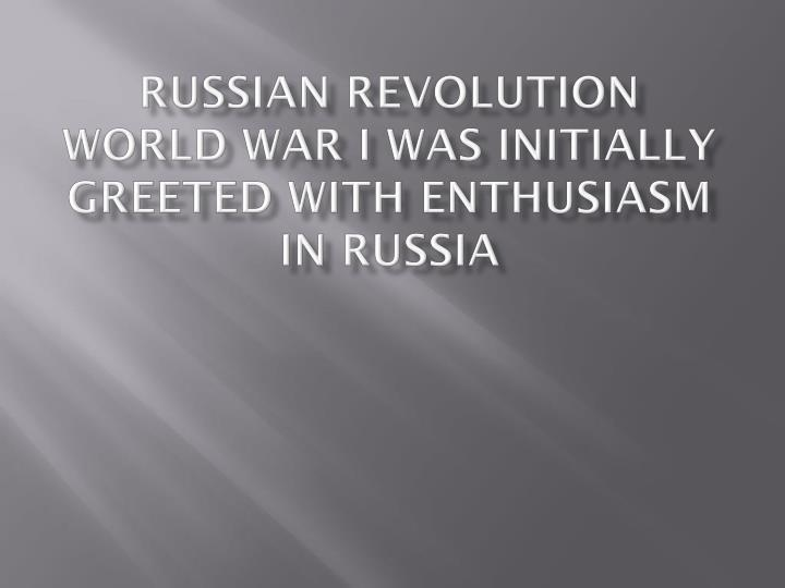 russian revolution world war i was initially greeted with enthusiasm in russia n.