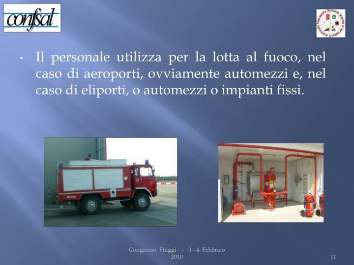 Il personale utilizza per la lotta al fuoco, nel caso di aeroporti, ovviamente automezzi e, nel caso di eliporti, o automezzi o impianti fissi.
