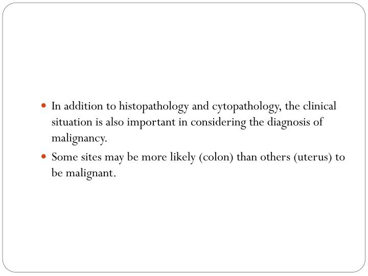 In addition to histopathology and cytopathology, the clinical situation is also important in considering the diagnosis of malignancy.