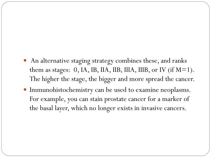 An alternative staging strategy combines these, and ranks them as stages:  0, IA, IB, IIA, IIB, IIIA, IIIB, or IV (if M=1).  The higher the stage, the bigger and more spread the cancer.