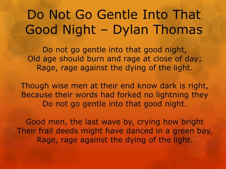 an examination of dylan thomas do not go gentle into that good night Do not go gentle into that good night by dylan thomas i have utilized the methods of psychological criticism to analyze the poem psychological criticism is influenced by the work of sigmund freud which is known as psychoanalytic approach to human behavior.