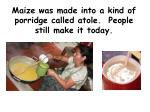 maize was made into a kind of porridge called atole people still make it today