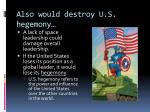 also would destroy u s hegemony