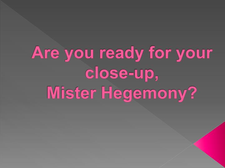 are you ready for your close up mister hegemony n.
