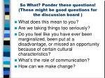so what ponder these questions these might be good questions for the discussion board