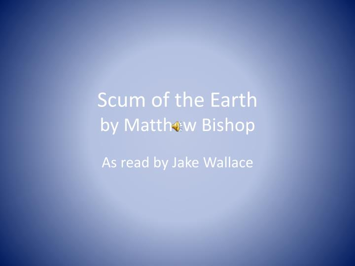 scum of the earth by matthew bisho p n.