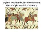 england was later invaded by normans who brought words from french