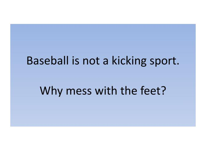 baseball is not a kicking sport why mess with the feet n.