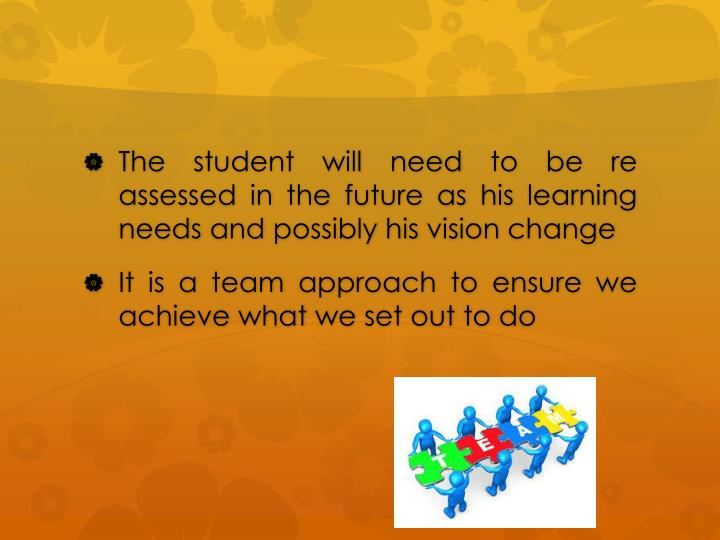 The student will need to be re assessed in the future as his learning needs and possibly his vision change