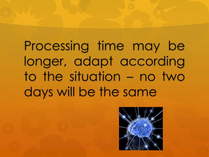 Processing time may be longer, adapt according to the situation – no two days will be the same