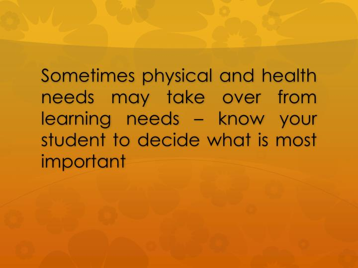 Sometimes physical and health needs may take over from learning needs – know your student to decide what is most important