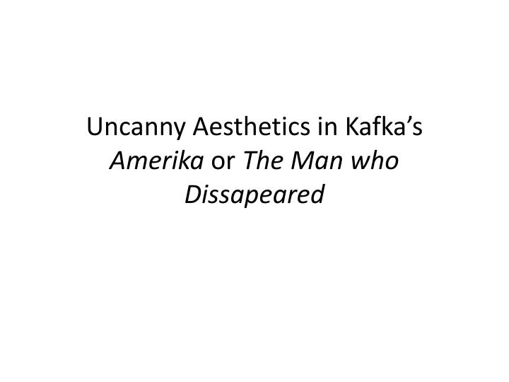 uncanny aesthetics in kafka s amerika or the man who d issapeared n.