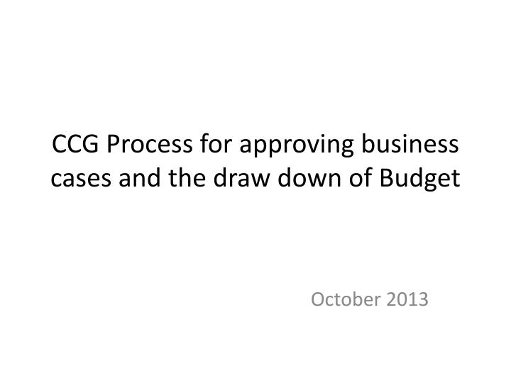 ccg process for approving business cases and the draw down of budget n.