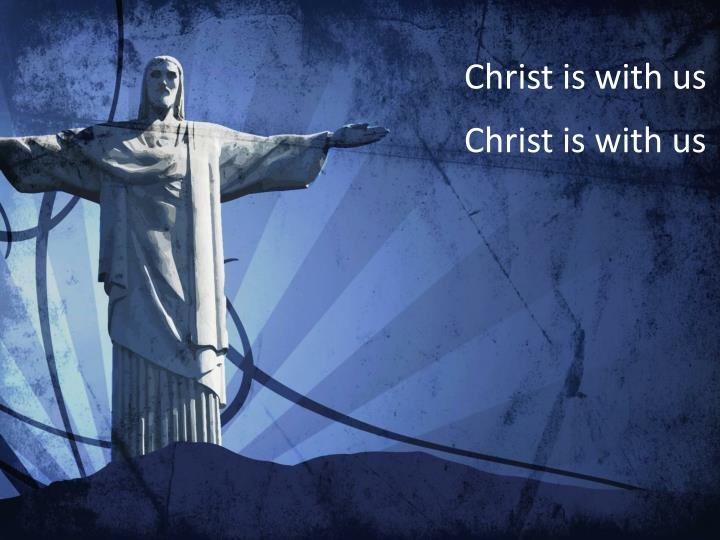 Christ is with us