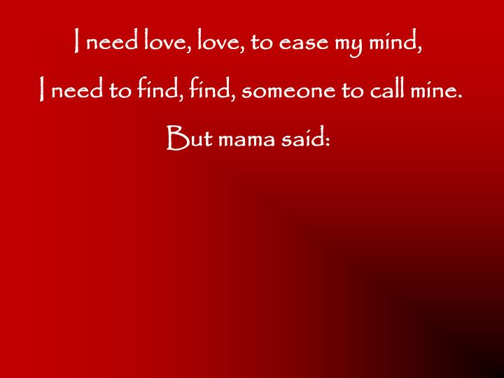 I need love, love, to ease my mind,