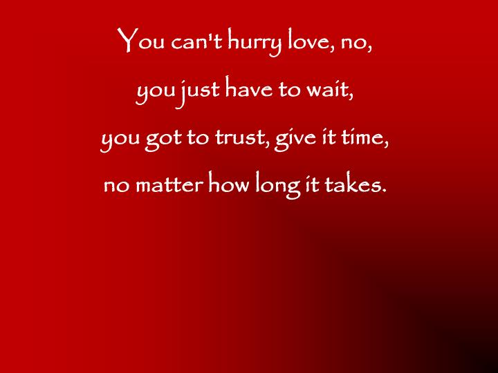You can't hurry love, no,